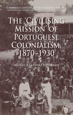 The 'Civilising Mission' of Portuguese Colonialism, 1870-1930 - Bandeira Jeronimo, Miguel, and Costa-Pinto, Antonio