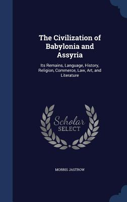 The Civilization of Babylonia and Assyria: Its Remains, Language, History, Religion, Commerce, Law, Art, and Literature - Jastrow, Morris, Jr.