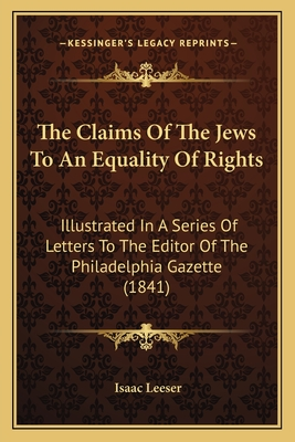 The Claims of the Jews to an Equality of Rights: Illustrated in a Series of Letters to the Editor of the Philadelphia Gazette (1841) - Leeser, Isaac