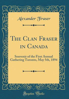 The Clan Fraser in Canada: Souvenir of the First Annual Gathering Toronto, May 5th, 1894 (Classic Reprint) - Fraser, Alexander