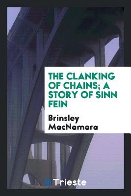 The Clanking of Chains; A Story of Sinn Fein - MacNamara, Brinsley