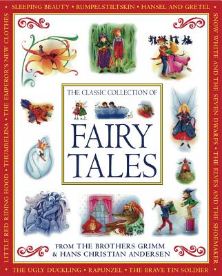 The Classic Collection of Fairy Tales: From the Brothers Grimm and Hans Christian Andersen - Grimm, Jacob, and Grimm, Wilhelm, and Andersen, Hans Christian