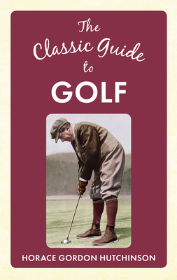 The Classic Guide To Golf - Hutchinson, Horace Gordon