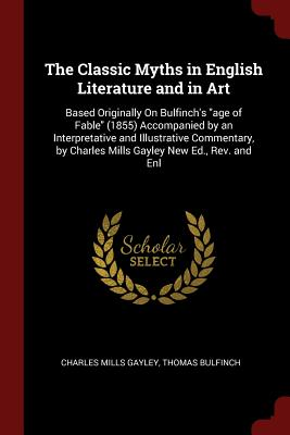 The Classic Myths in English Literature and in Art: Based Originally on Bulfinch's Age of Fable (1855) Accompanied by an Interpretative and Illustrative Commentary, by Charles Mills Gayley New Ed., REV. and Enl - Gayley, Charles Mills, and Bulfinch, Thomas