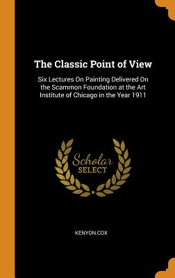 The Classic Point of View: Six Lectures on Painting Delivered on the Scammon Foundation at the Art Institute of Chicago in the Year 1911 - Cox, Kenyon