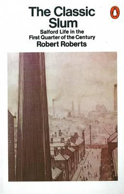 The Classic Slum: Salford Life in the First Quarter of the Century - Roberts, Robert, M.D.