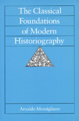 The Classical Foundations of Modern Historiography - Momigliano, Arnaldo D, and Donanto, Riccardo Di (Foreword by), and Di Donato, Riccardo (Designer)