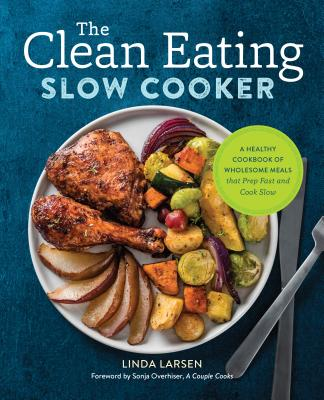 The Clean Eating Slow Cooker: A Healthy Cookbook of Wholesome Meals That Prep Fast & Cook Slow - Larsen, Linda