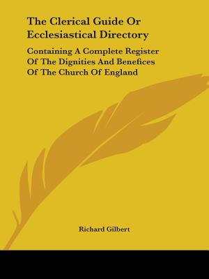 The Clerical Guide or Ecclesiastical Directory: Containing a Complete Register of the Dignities and Benefices of the Church of England - Gilbert, Richard, PhD