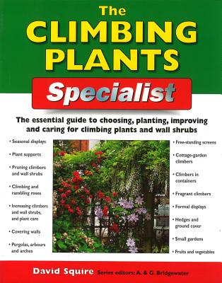 The Climbing Plants Specialist: The Essential Guide to Choosing, Planting, Improving and Caring for Climbing Plants and Wall Shrubs - Squire, David
