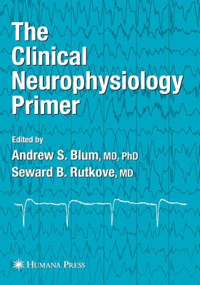 The Clinical Neurophysiology Primer - Blum, Andrew S. (Editor), and Rutkove, Seward B. (Editor)