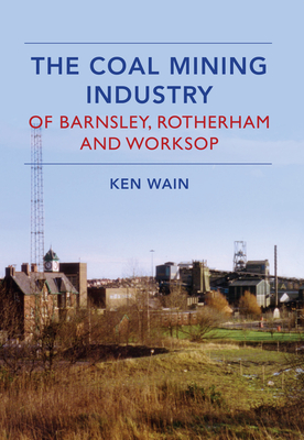 The Coal Mining Industry in Barnsley, Rotherham and Worksop - Wain, Ken