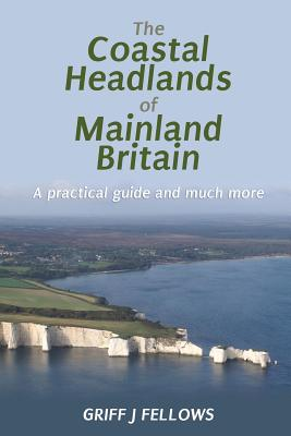 The Coastal Headlands of Mainland Britain: A Practical Guide and Much More.... - Fellows, Griff J