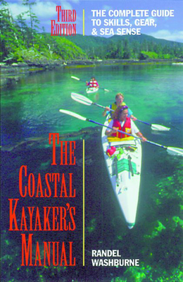 The Coastal Kayaker's Manual, 3rd: The Complete Guide to Skills, Gear, and Sea Sense - Washburne, Randel