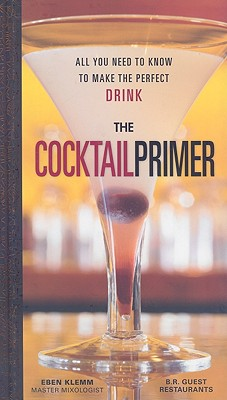 The Cocktail Primer: All You Need to Know to Make the Perfect Drink - Klemm, Eben