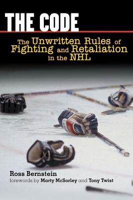 The Code: The Unwritten Rules of Fighting and Retaliation in the NHL - Bernstein, Ross, and McSorley, Marty (Foreword by), and Twist, Tony (Foreword by)