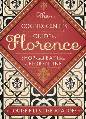 The Cognoscenti's Guide to Florence: Shop and Eat Like a Florentine - Fili, Louise, and Apatoff, Lise