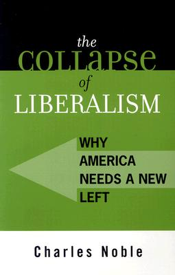 The Collapse of Liberalism: Why America Needs a New Left - Noble, Charles