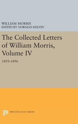 The Collected Letters of William Morris, Volume IV: 1893-1896 - Morris, William, and Kelvin, Norman (Editor)