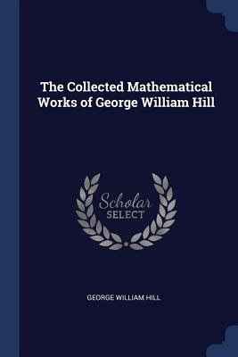 The Collected Mathematical Works of George William Hill - Hill, George William