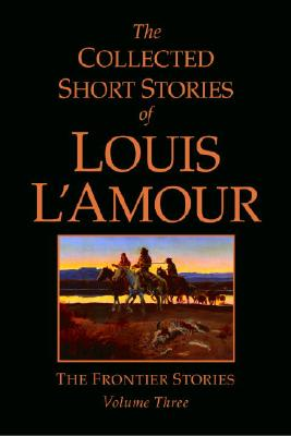 The Collected Short Stories of Louis L'Amour: The Frontier Stories: Volume Three - L'Amour, Louis