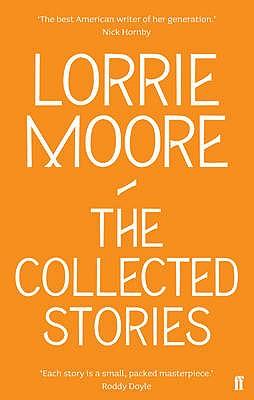 The Collected Stories of Lorrie Moore - Moore, Lorrie