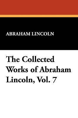 The Collected Works of Abraham Lincoln, Vol. 7 - Lincoln, Abraham
