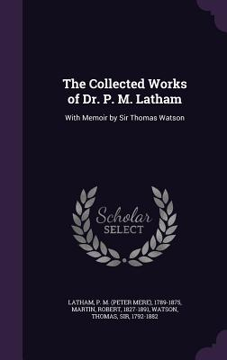 The Collected Works of Dr. P. M. Latham: With Memoir by Sir Thomas Watson - Latham, P M 1789-1875, and Martin, Robert, and Watson, Thomas, Sir