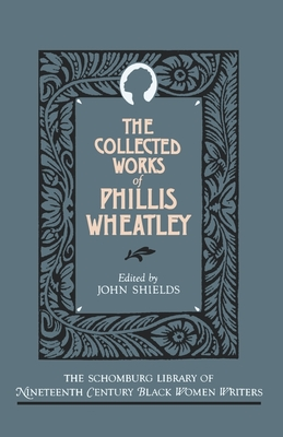 The Collected Works of Phillis Wheatley - Wheatley, Phillis, and Shields, John C (Editor)
