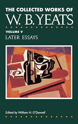 The Collected Works of W.B. Yeats Vol. V: Later Essays - Yeats, William Butler, and O'Donnell, William H (Editor)