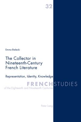 The Collector in Nineteenth-Century French Literature: Representation, Identity, Knowledge - Bielecki, Emma