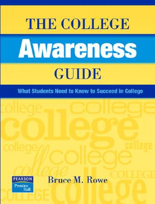 The College Awareness Guide: What Students Need to Know to Succeed in College - Rowe, Bruce M