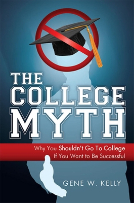 The College Myth: Why You Shouldn't Go to College If You Want to Be Successful - Kelly, Gene W