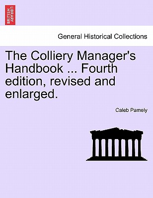 The Colliery Manager's Handbook ... Fourth Edition, Revised and Enlarged. - Pamely, Caleb