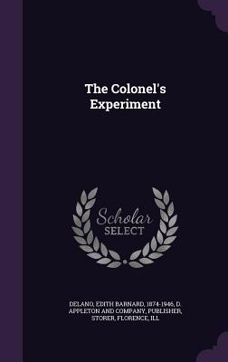 The Colonel's Experiment - Delano, Edith Barnard, and Storer, Florence, and D Appleton & Co (Creator)