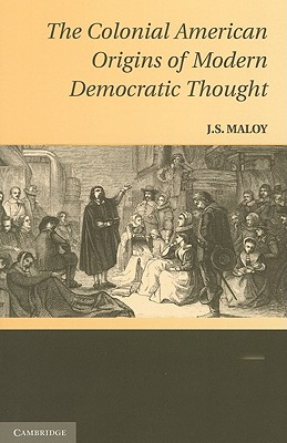 The Colonial American Origins of Modern Democratic Thought - Maloy, J. S.
