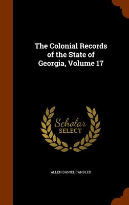 The Colonial Records of the State of Georgia, Volume 17 - Candler, Allen Daniel