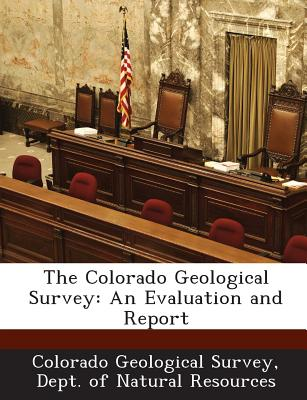 The Colorado Geological Survey: An Evaluation and Report - Colorado Geological Survey, Dept Of Nat (Creator)