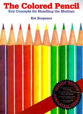 The Colored Pencil: Key Concepts for Handling the Medium, Revised Edition - Borgeson, Bet