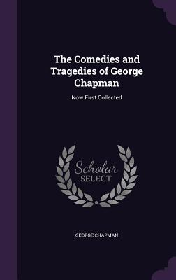 The Comedies and Tragedies of George Chapman: Now First Collected - Chapman, George, Professor