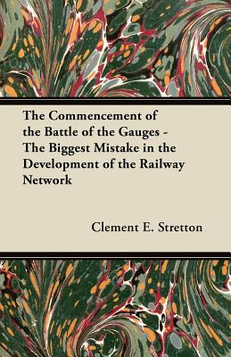 The Commencement of the Battle of the Gauges - The Biggest Mistake in the Development of the Railway Network - Stretton, Clement E