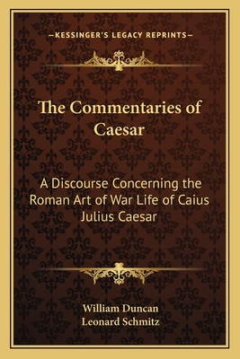 The Commentaries of Caesar: A Discourse Concerning the Roman Art of War Life of Caius Julius Caesar - Schmitz, Leonard, and Duncan, William (Translated by)