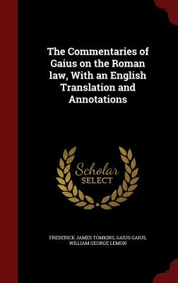 The Commentaries of Gaius on the Roman Law, with an English Translation and Annotations - Tomkins, Frederick James, and Gaius, Gaius, and Lemon, William George
