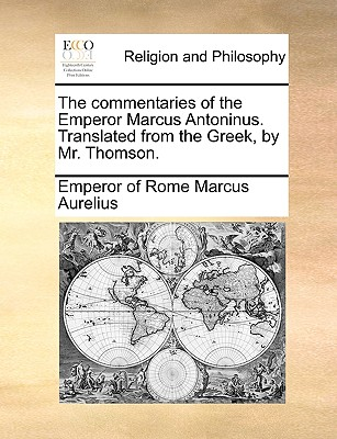 The Commentaries of the Emperor Marcus Antoninus. Translated from the Greek, by Mr. Thomson. - Marcus Aurelius, Emperor Of Rome