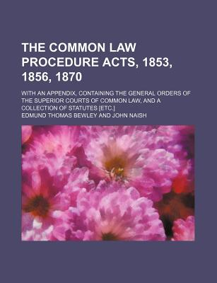 The Common Law Procedure Acts, 1853, 1856, 1870; With an Appendix, Containing the General Orders of the Superior Courts of Common Law, and a Collection of Statutes [Etc.] - Bewley, Edmund Thomas