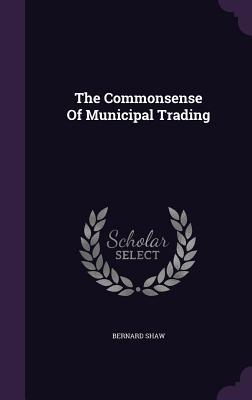 The Commonsense of Municipal Trading - Shaw, Bernard