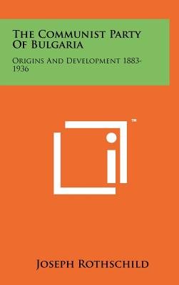 The Communist Party of Bulgaria: Origins and Development 1883-1936 - Rothschild, Joseph