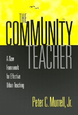 The Community Teacher: A New Framework for Effective Urban Teaching - Murrell, Peter, Jr.