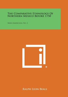 The Comparative Ethnology of Northern Mexico Before 1750: Ibero-Americana, No. 2 - Beals, Ralph Leon