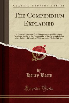 The Compendium Explained: A Popular Exposition of the Abridgement of the Heidelberg Catechism, Known as the Compendium of the Christian Religion, of the Reformed Churches of Holland, and of Holland Origin (Classic Reprint) - Beets, Henry